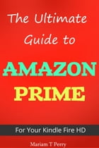 The Ultimate Guide to Amazon Prime for Kindle Fire HD by Mariam T. Perry