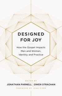 Designed for Joy: How the Gospel Impacts Men and Women, Identity and Practice