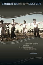Embodying Hebrew Culture: Aesthetics, Athletics, and Dance in the Jewish Community of Mandate Palestine by Nina S. Spiegel