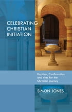 Celebrating Christian Initiation: A practical guide to baptism, confirmation and rites for the Christian journey by Simon Jones