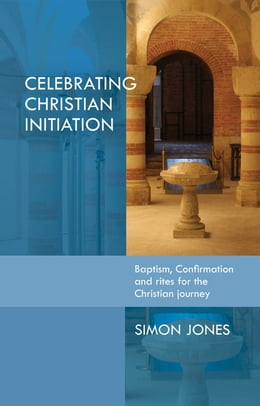 Book Celebrating Christian Initiation: A practical guide to baptism, confirmation and rites for the… by Simon Jones