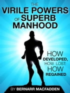 The Viril powers of superb manhood - how develop, how lost: how regained by Bernarr Macfadden