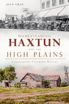 Homesteading Haxtun and the High Plains: Northeastern Colorado History by Jean Gray