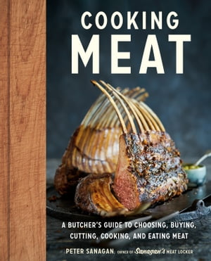 Cooking Meat: A Butcher's Guide to Choosing, Buying, Cutting, Cooking, and Eating Meat by Peter Sanagan