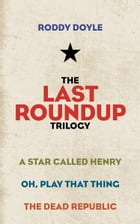 The Last Roundup Trilogy: A Star Called Henry; Oh, Play That Thing; The Dead Republic by Roddy Doyle