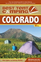Best Tent Camping: Colorado: Your Car-Camping Guide to Scenic Beauty, the Sounds of Nature, and an Escape from Civilization by Kim Lipker