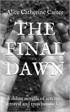The Final Dawn: A debut novella of revenge, betrayal and treacherous love by Alice Catherine Carter