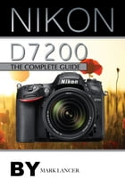 Nikon D7200: The Complete Guide by Mark Lancer
