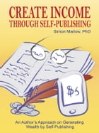 Create Income through Self-Publishing: An Author's Approach on Generating Wealth by Self-Publishing by Simon Marlow, PhD