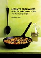 Learn to Cook Wheat, Gluten and Dairy Free: 100 step-by-step recipes by Antoinette Savill