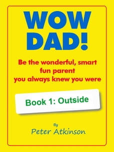 WOW DAD! Book 1: Outside: Be the wonderful, smart, fun parent you always knew you were