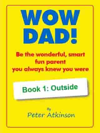 WOW DAD! Book 1: Outside: Be the wonderful, smart, fun parent you always knew you were by Peter Atkinson