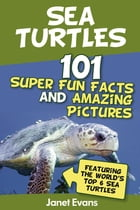Sea Turtles : 101 Super Fun Facts And Amazing Pictures (Featuring The World's Top 6 Sea Turtles) by Janet Evans