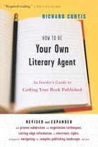How To Be Your Own Literary Agent: An Insider's Guide to Getting Your Book Published by Richard Curtis