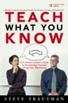 Teach What You Know: A Practical Leader's Guide to Knowledge Transfer Using Peer Mentoring by Steve Trautman