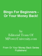 Bingo For Beginners - Or Your Money Back! by Editorial Team Of MPowerUniversity.com