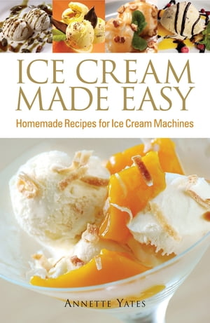 Ice Cream Made Easy Homemade Recipes for Ice Cream Machines