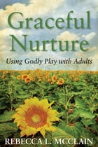 Graceful Nurture: Using Godly Play with Adults by Rebecca L. McClain