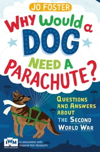 Why Would A Dog Need A Parachute? Questions and answers about the Second World War: Published in…