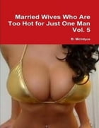 Married Wives Who Are Too Hot for Just One Man Vol. 5 by B. McIntyre