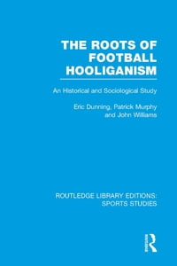 The Roots of Football Hooliganism (RLE Sports Studies): An Historical and Sociological Study