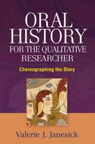 Oral History for the Qualitative Researcher: Choreographing the Story by Valerie J. Janesick, PhD