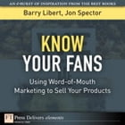 Know Your Fans: Using Word-of-Mouth Marketing to Sell Your Products by Barry Libert