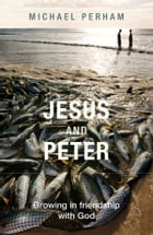 Jesus and Peter: Growing in friendship with God by Michael Perham