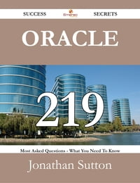 Oracle 219 Success Secrets - 219 Most Asked Questions On Oracle - What You Need To Know