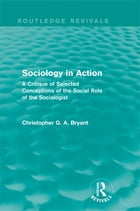 Sociology in Action (Routledge Revivals): A Critique of Selected Conceptions of the Social Role of…