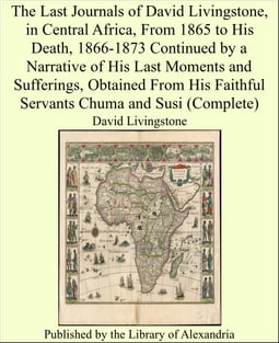 The Last Journals of David Livingstone, in Central Africa, From 1865 to His Death, 1866-1873 Continued by a Narrative of His Last Moments and Sufferings, Obtained From His Faithful Servants Chuma and Susi (Complete)