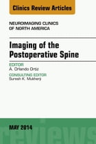 Imaging of the Postoperative Spine, An Issue of Neuroimaging Clinics, E-Book by Orlando Ortiz, MD
