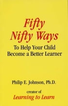 Fifty Nifty Ways to Help Your Child Become a Better Learner by Philip E. Johnson, Ph.D.
