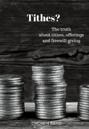 Tithes?: The Truth About Tithes, Offerings, And Freewill Giving by Chosen Bayo
