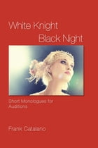 White Knight Black Night: Short Monologues for Auditions by Frank Catalano