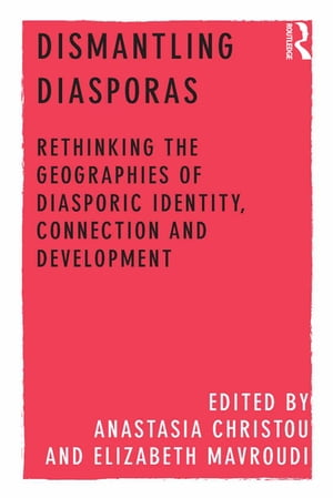 Dismantling Diasporas Rethinking the Geographies of Diasporic Identity,  Connection and Development