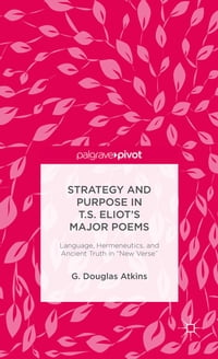 Strategy and Purpose in T. S. Eliot's Major Poems: Language, Hermeneutics, and Ancient Truth in…