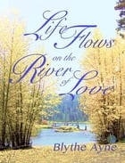 Life Flows on the River of Love by Blythe Ayne