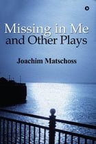 Missing in Me and Other Plays by Joachim Matschoss
