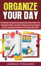 Organize Your Day: The Ultimate Productivity and Organization Guide: Master Time Management Skills, Learn How to Organize your Day, Declutter your Lif by Marian Williams