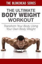 The Ultimate BodyWeight Workout: Transform Your Body Using Your Own Body Weight by The Blokehead