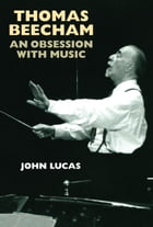 Thomas Beecham: An Obsession with Music by John Lucas
