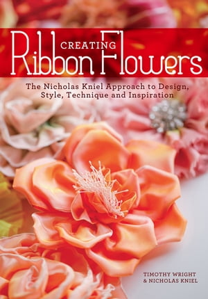 Creating Ribbon Flowers The Nicholas Kniel Approach to Design,  Style,  Technique & Inspiration