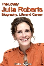 The Lovely Julia Roberts: Biography, Life and Career by Peter  Adams