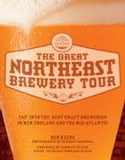 The Great Northeast Brewery Tour: Tap into the Best Craft Breweries in New England and the Mid-Atlantic by Ben Keene