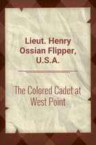 The Colored Cadet at West Point by Lieut. Henry Ossian Flipper, U.S.A.