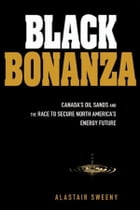 Black Bonanza: Canada's Oil Sands and the Race to Secure North America's Energy Future