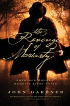 The Revenge of Moriarty: Sherlock Holmes' Nemesis Lives Again by John Gardner