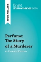 Perfume: The Story of a Murderer by Patrick Süskind (Book Analysis): Detailed Summary, Analysis and Reading Guide by Bright Summaries
