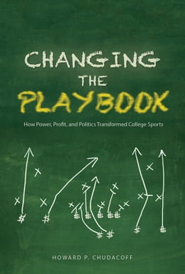 Book Changing the Playbook: How Power, Profit, and Politics Transformed College Sports by Howard P Chudacoff